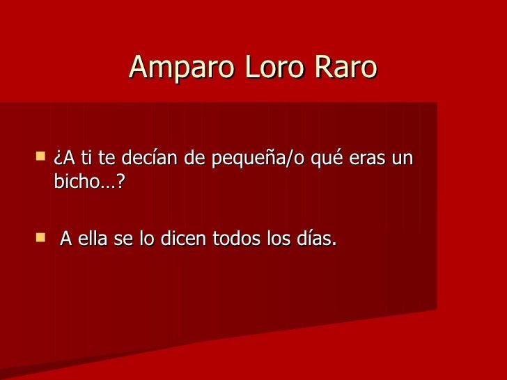 Amparo Loro Raro <ul><li>¿A ti te decían de pequeña/o qué eras un bicho…? </li></ul><ul><li>A ella se lo dicen todos los d...