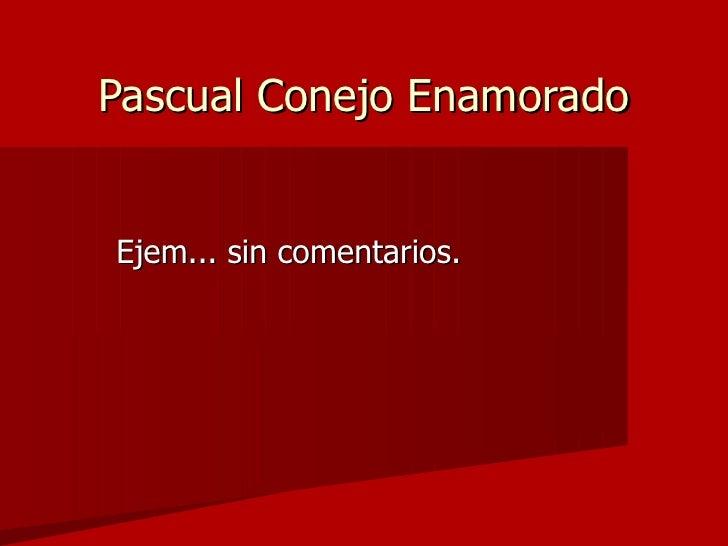 Pascual Conejo Enamorado <ul><li>Ejem... sin comentarios. </li></ul>