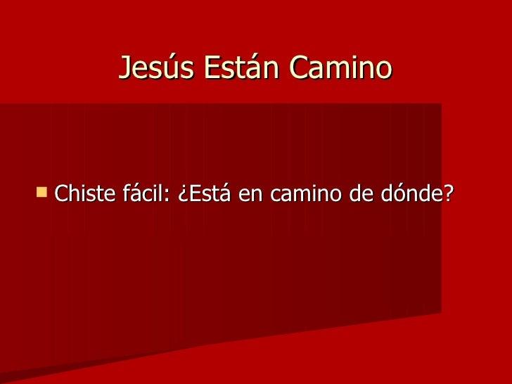 Jesús Están Camino <ul><li>Chiste fácil: ¿Está en camino de dónde? </li></ul>