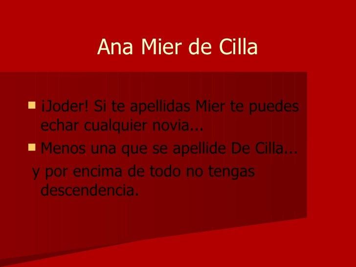 Ana Mier de Cilla <ul><li>¡Joder! Si te apellidas Mier te puedes echar cualquier novia... </li></ul><ul><li>Menos una que ...