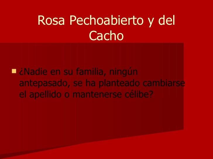Rosa Pechoabierto y del Cacho <ul><li>¿Nadie en su familia, ningún antepasado, se ha planteado cambiarse el apellido o man...