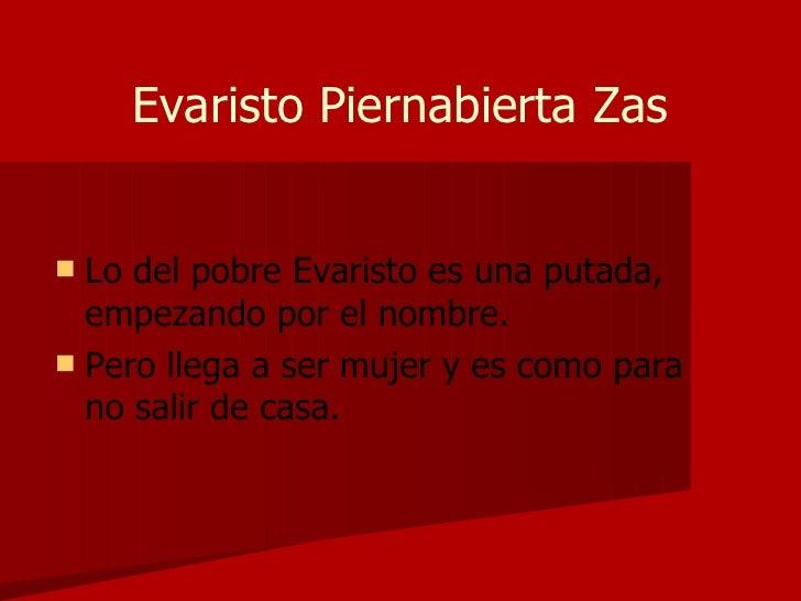 Evaristo Piernabierta Zas <ul><li>Lo del pobre Evaristo es una putada, empezando por el nombre. </li></ul><ul><li>Pero lle...