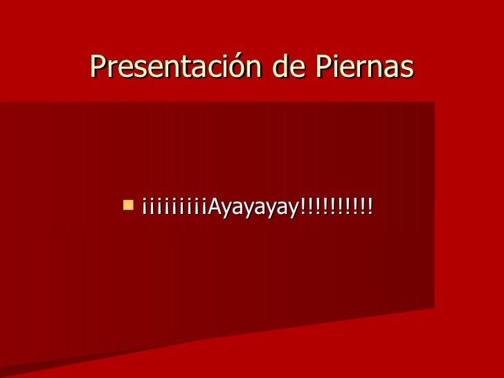 Presentación de Piernas <ul><li>¡¡¡¡¡¡¡¡¡Ayayayay!!!!!!!!!! </li></ul>