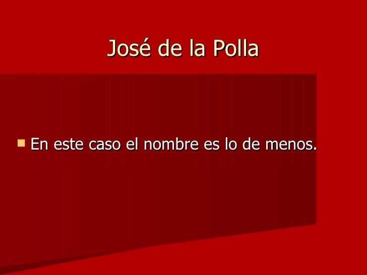 José de la Polla <ul><li>En este caso el nombre es lo de menos. </li></ul>