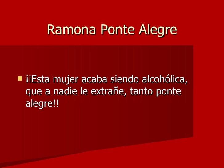 Ramona Ponte Alegre <ul><li>¡iEsta mujer acaba siendo alcohólica, que a nadie le extrañe, tanto ponte alegre!! </li></ul>