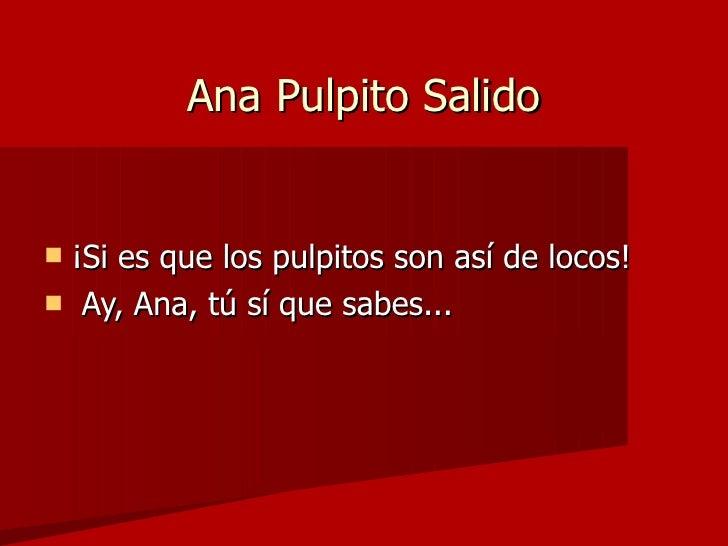 Ana Pulpito Salido <ul><li>¡Si es que los pulpitos son así de locos! </li></ul><ul><li>Ay, Ana, tú sí que sabes...  </li><...