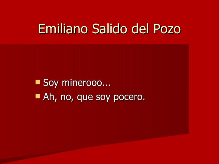 Emiliano Salido del Pozo <ul><li>Soy minerooo...  </li></ul><ul><li>Ah, no, que soy pocero. </li></ul>
