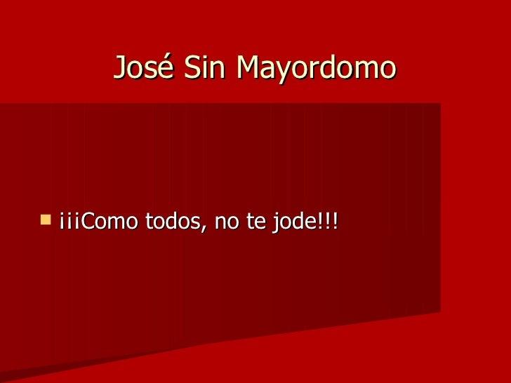 José Sin Mayordomo <ul><li>¡¡¡Como todos, no te jode!!! </li></ul>