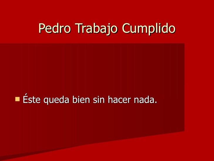 Pedro Trabajo Cumplido <ul><li>Éste queda bien sin hacer nada. </li></ul>