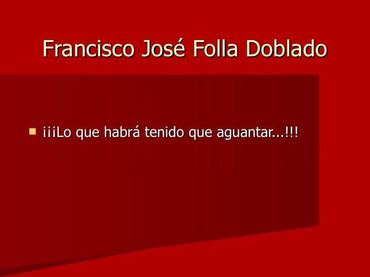 Francisco José Folla Doblado <ul><li>¡¡¡Lo que habrá tenido que aguantar...!!! </li></ul>