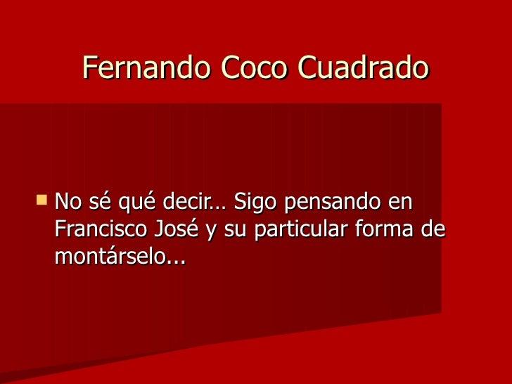 Fernando Coco Cuadrado <ul><li>No sé qué decir… Sigo pensando en Francisco José y su particular forma de montárselo... </l...