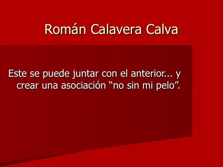 """Román Calavera Calva <ul><li>Este se puede juntar con el anterior... y crear una asociación """"no sin mi pelo"""". </li></ul>"""