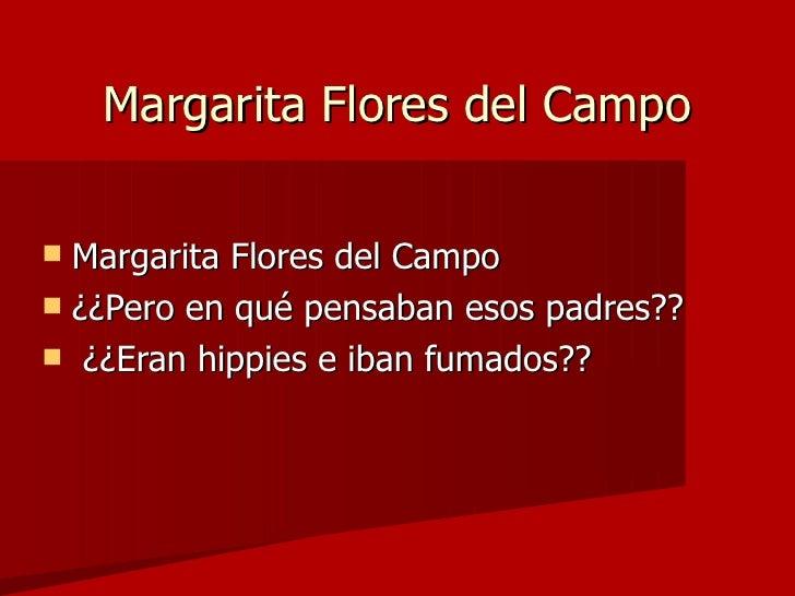 Margarita Flores del Campo <ul><li>Margarita Flores del Campo </li></ul><ul><li>¿¿Pero en qué pensaban esos padres?? </li>...