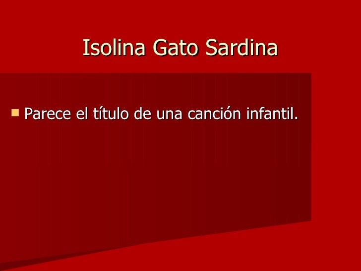 Isolina Gato Sardina <ul><li>Parece el título de una canción infantil. </li></ul>