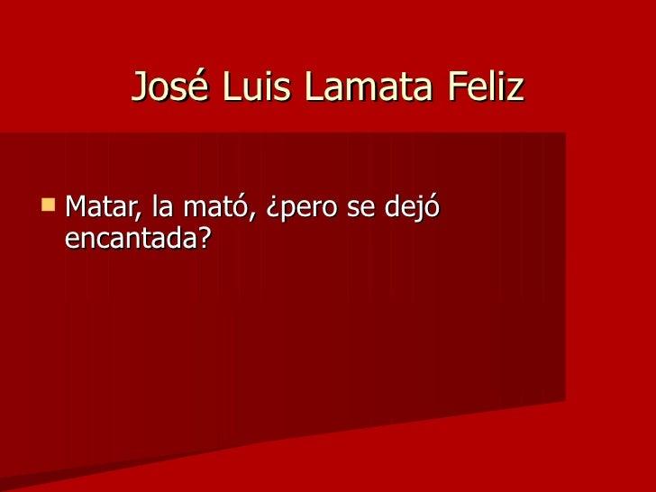 José Luis Lamata Feliz <ul><li>Matar, la mató, ¿pero se dejó encantada?  </li></ul>