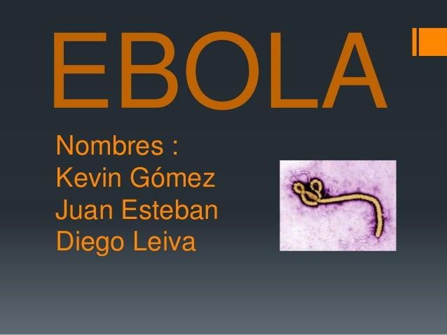 EBOLA  Nombres :  Kevin Gómez  Juan Esteban  Diego Leiva