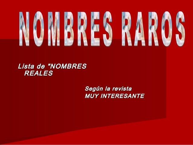 """Lista de """"NOMBRESLista de """"NOMBRES REALESREALES Según la revistaSegún la revista MUY INTERESANTEMUY INTERESANTE"""