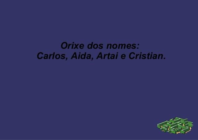 Orixe dos nomes: Carlos, Aida, Artai e Cristian.