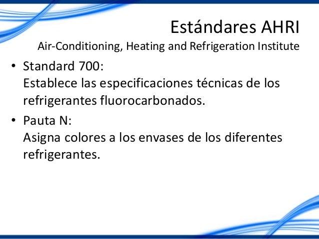 Estándares AHRI Air-Conditioning, Heating and Refrigeration Institute • Standard 700: Establece las especificaciones técni...