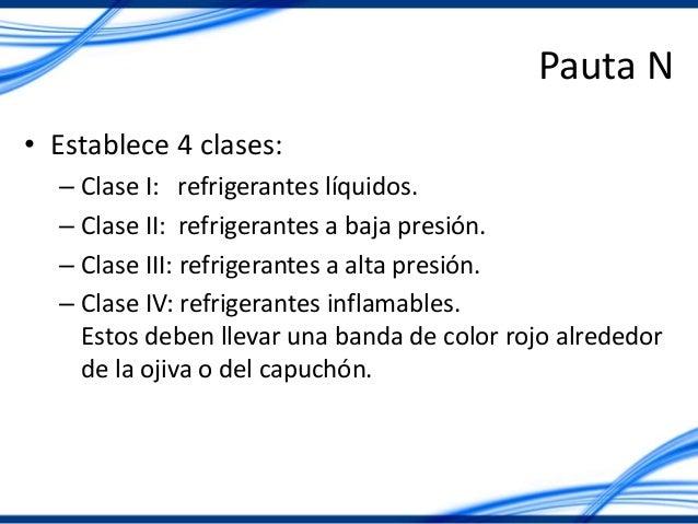 Pauta N • Establece 4 clases: – Clase I: refrigerantes líquidos. – Clase II: refrigerantes a baja presión. – Clase III: re...