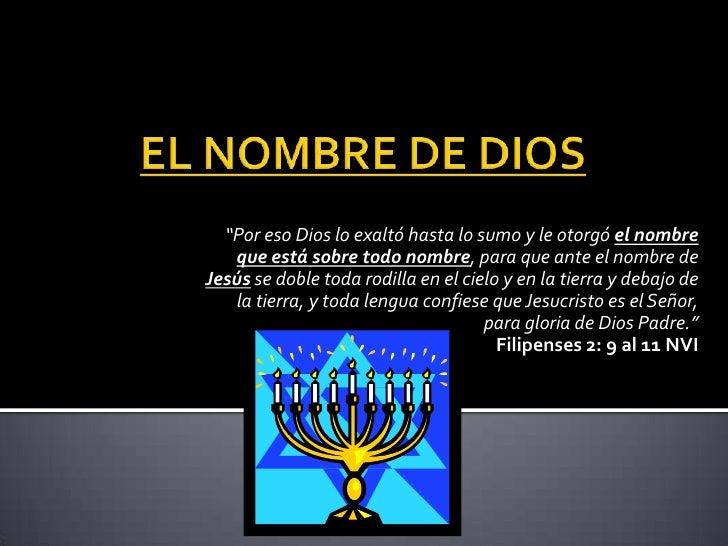 """""""Por eso Dios lo exaltó hasta lo sumo y le otorgó el nombre   que está sobre todo nombre, para que ante el nombre deJesús ..."""
