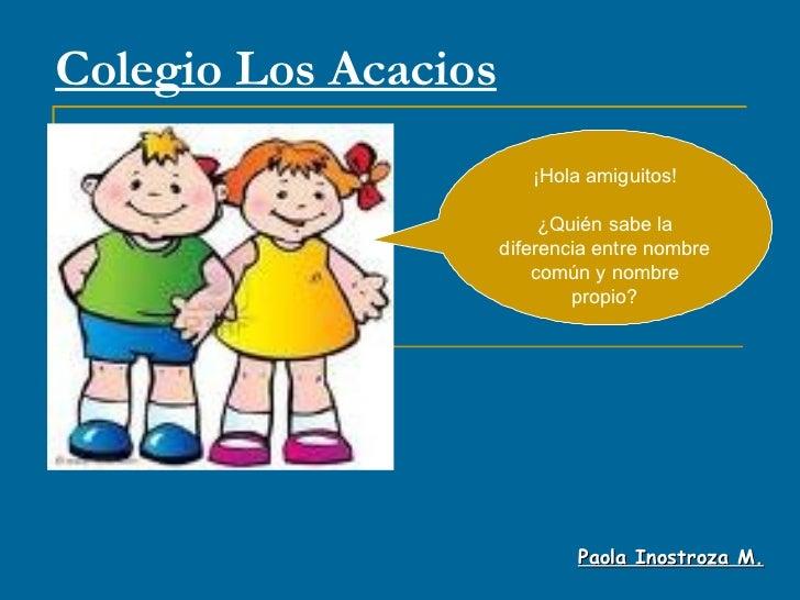 Colegio Los Acacios Paola Inostroza M. ¡Hola amiguitos! ¿Quién sabe la diferencia entre nombre común y nombre propio?