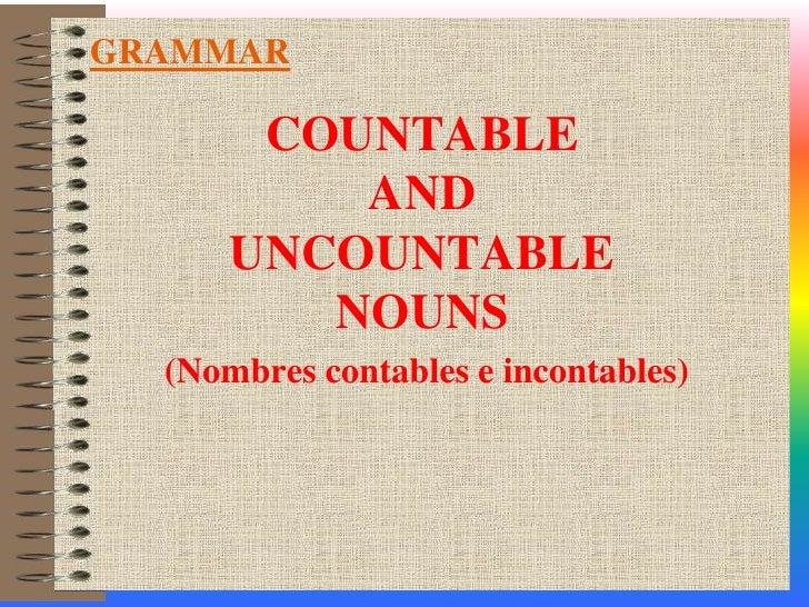COUNTABLE AND UNCOUNTABLE NOUNS<br />(Nombres contables e incontables)<br />GRAMMAR<br />