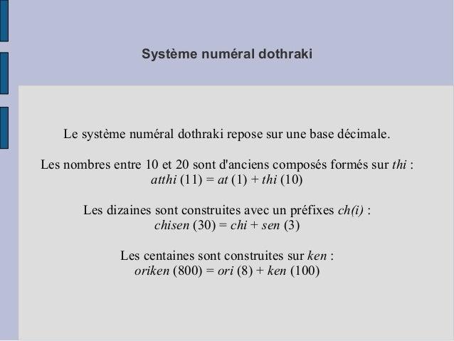 Système numéral dothraki Le système numéral dothraki repose sur une base décimale. Les nombres entre 10 et 20 sont d'ancie...
