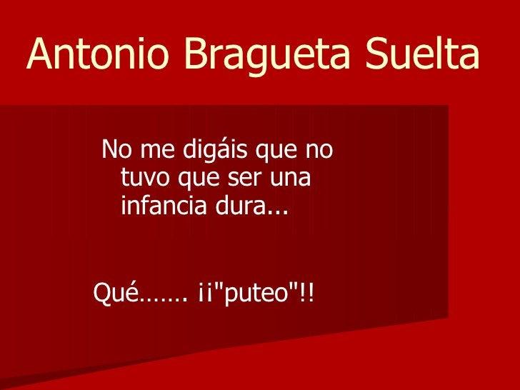 Antonio Bragueta Suelta     No me digáis que no     tuvo que ser una     infancia dura...      Qué……. ¡¡puteo!!