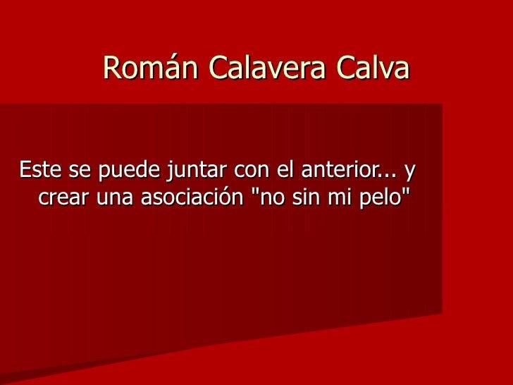 Román Calavera Calva   Este se puede juntar con el anterior... y   crear una asociación no sin mi pelo