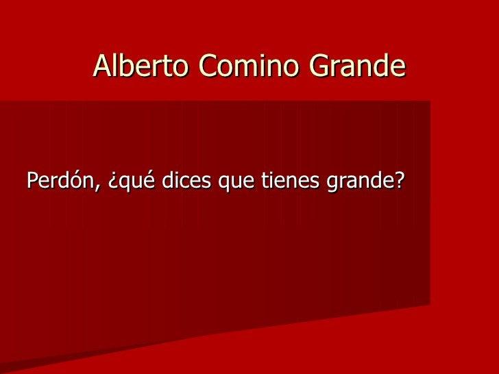 Alberto Comino Grande   Perdón, ¿qué dices que tienes grande?