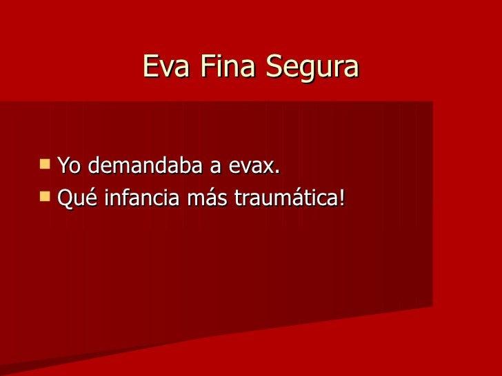 Eva Fina Segura     Yo demandaba a evax.   Qué infancia más traumática!