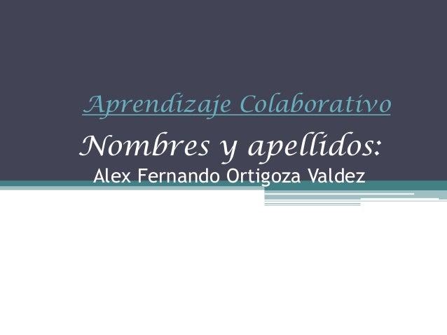 Nombres y apellidos:Alex Fernando Ortigoza ValdezAprendizaje Colaborativo