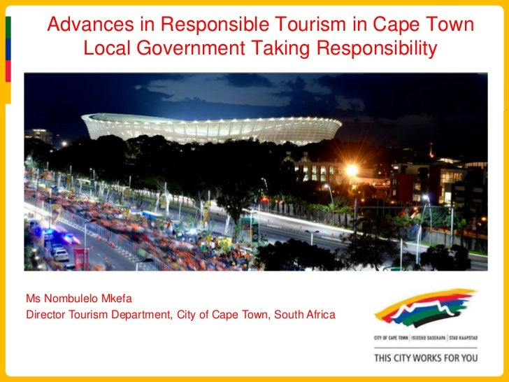 Advances in Responsible Tourism in Cape Town Local Government Taking Responsibility<br />Ms NombuleloMkefa<br />Director T...
