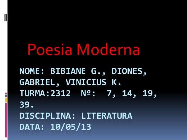 NOME: BIBIANE G., DIONES,GABRIEL, VINICIUS K.TURMA:2312 Nº: 7, 14, 19,39.DISCIPLINA: LITERATURADATA: 10/05/13Poesia Moderna