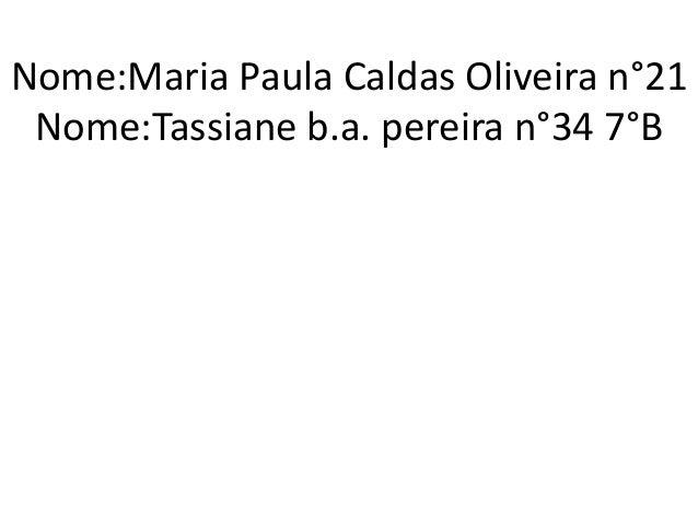 Nome:Maria Paula Caldas Oliveira n°21  Nome:Tassiane b.a. pereira n°34 7°B