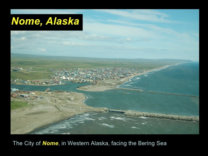 <ul><li>Nome, Alaska </li></ul>The City of  Nome , in Western Alaska, facing the Bering Sea