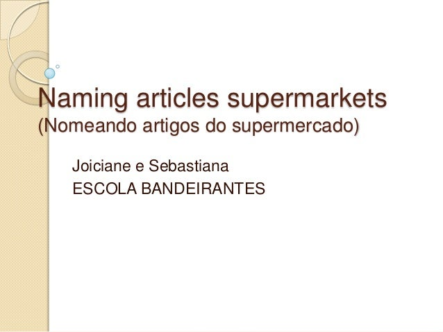 Naming articles supermarkets(Nomeando artigos do supermercado)   Joiciane e Sebastiana   ESCOLA BANDEIRANTES
