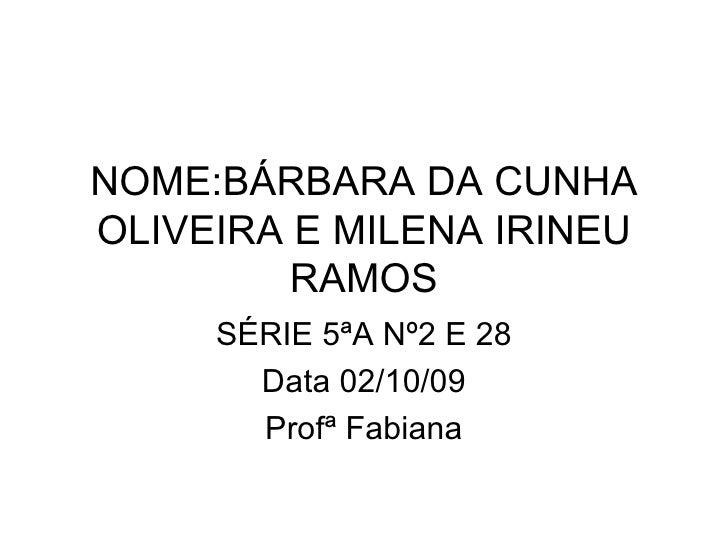 NOME:BÁRBARA DA CUNHA OLIVEIRA E MILENA IRINEU RAMOS SÉRIE 5ªA Nº2 E 28 Data 02/10/09 Profª Fabiana