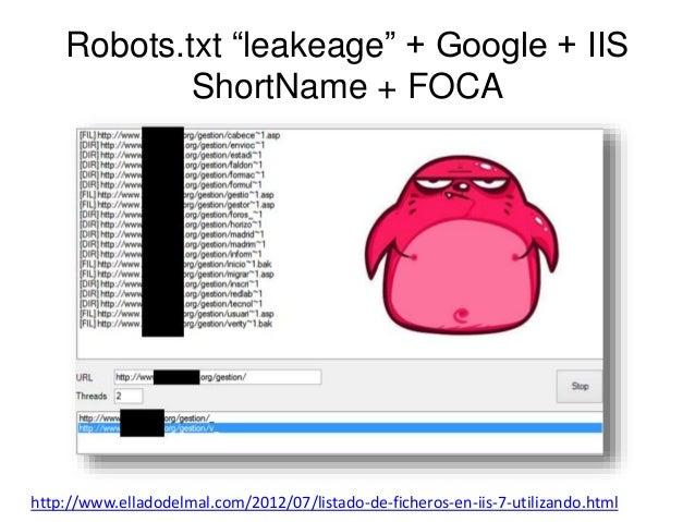 "Robots.txt ""leakeage"" + Google + IIS  ShortName + FOCA  http://www.elladodelmal.com/2012/07/listado-de-ficheros-en-iis-7-u..."