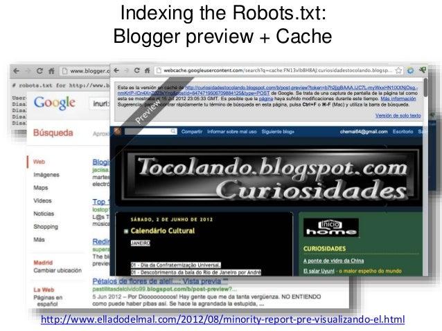 Indexing the Robots.txt:  Blogger preview + Cache  http://www.elladodelmal.com/2012/08/minority-report-pre-visualizando-el...