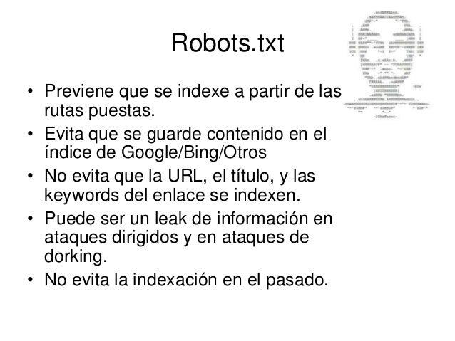 Robots.txt  • Previene que se indexe a partir de las  rutas puestas.  • Evita que se guarde contenido en el  índice de Goo...