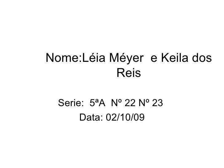 Nome:Léia Méyer  e Keila dos Reis Serie:  5ªA  Nº 22 Nº 23  Data: 02/10/09