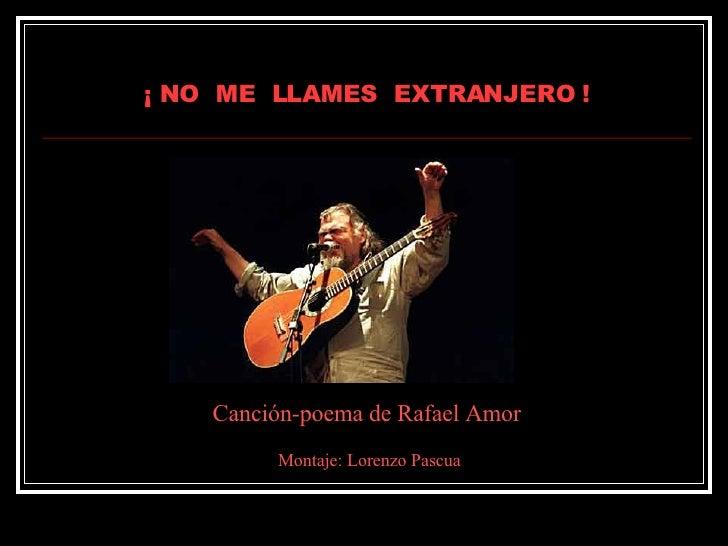 ¡ NO  ME  LLAMES  EXTRANJERO ! Canción-poema de Rafael Amor Montaje: Lorenzo Pascua