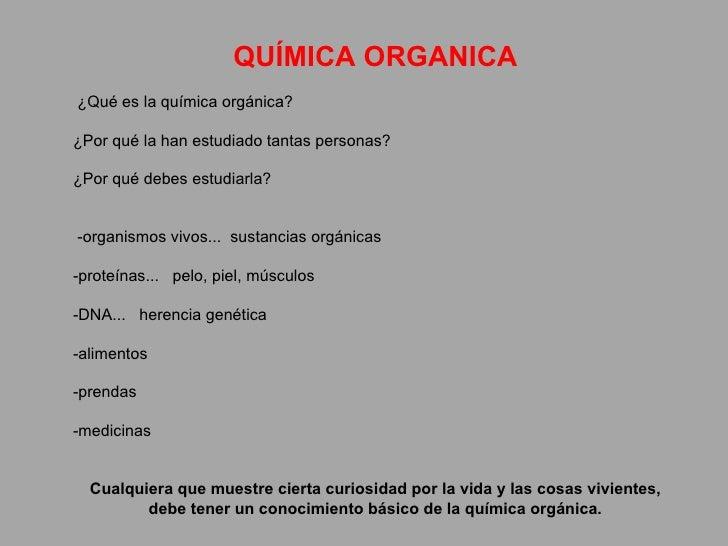 QUÍMICA ORGANICA   ¿Qué es la química orgánica?  ¿Por qué la han estudiado tantas personas?  ¿Por qué debes estudiarla...