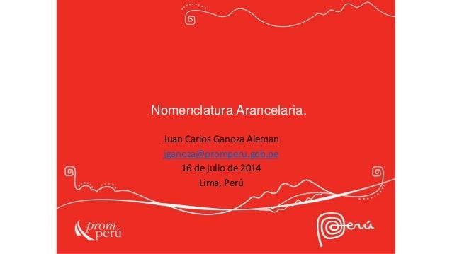 Nomenclatura Arancelaria. Juan Carlos Ganoza Aleman jganoza@promperu.gob.pe 16 de julio de 2014 Lima, Perú