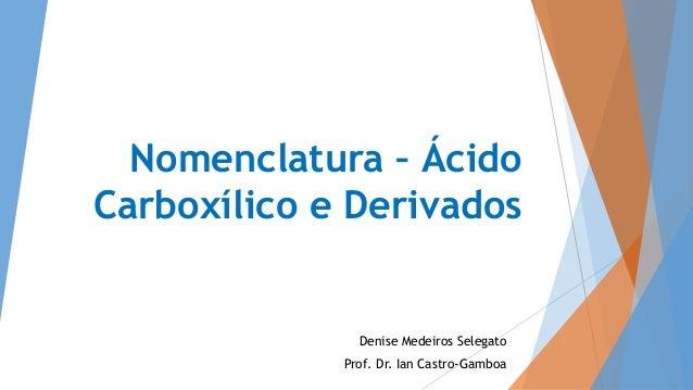 Nomenclatura – Ácido Carboxílico e Derivados Denise Medeiros Selegato Prof. Dr. Ian Castro-Gamboa