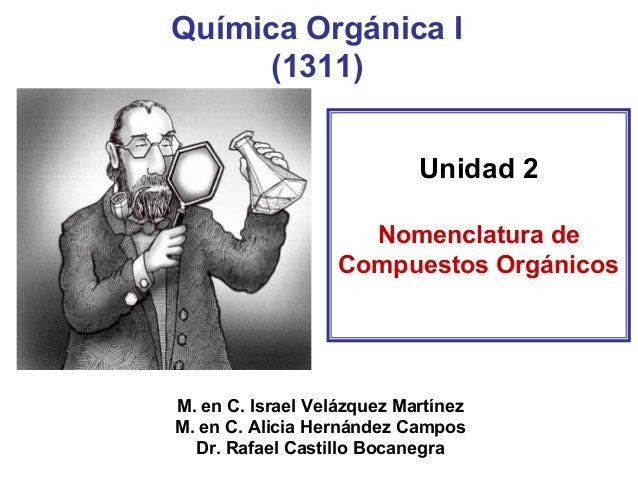 Química Orgánica I(1311)  Unidad 2  Nomenclatura de Compuestos Orgánicos  M. en C. Israel Velázquez Martínez  M. en C. Ali...