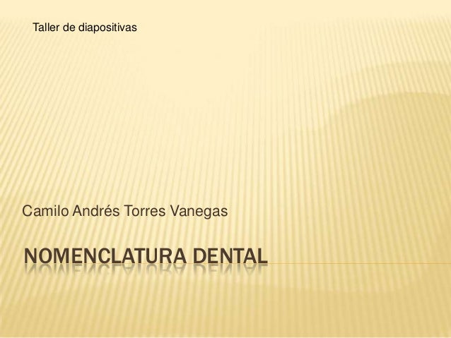 NOMENCLATURA DENTALCamilo Andrés Torres VanegasTaller de diapositivas