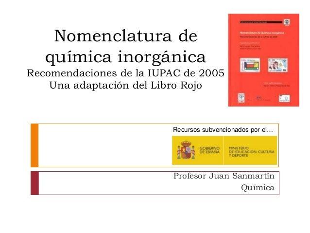 Nomenclatura de química inorgánica Recomendaciones de la IUPAC de 2005 Una adaptación del Libro Rojo Recursos subvencionad...